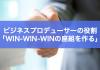 ビジネスプロデューサーの役割「win-win-winの関係になる座組を作る」